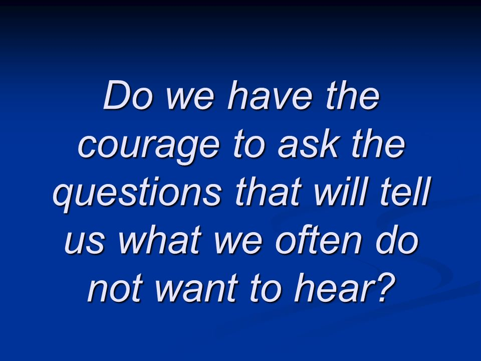 Do we have the courage to ask the questions that will tell us what we often do not want to hear