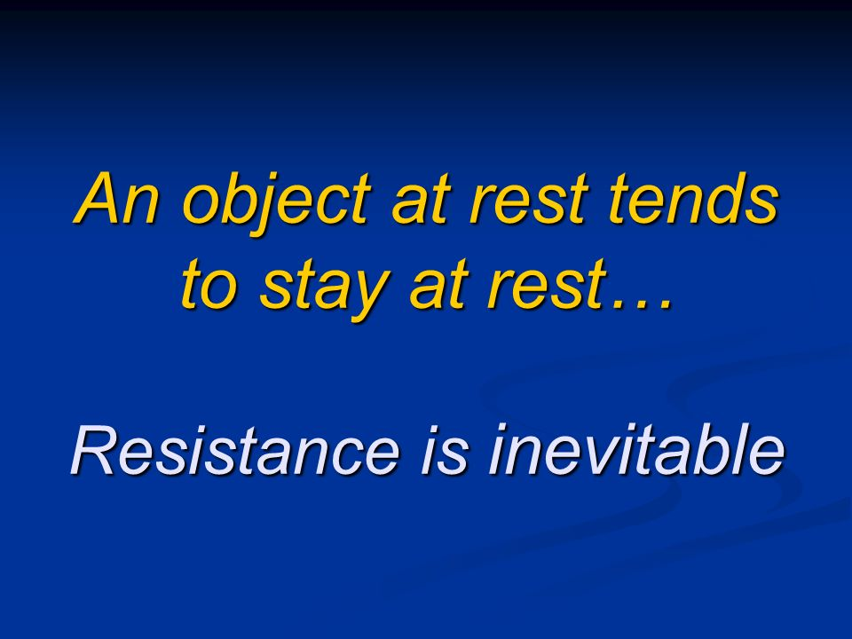 An object at rest tends to stay at rest… Resistance is inevitable