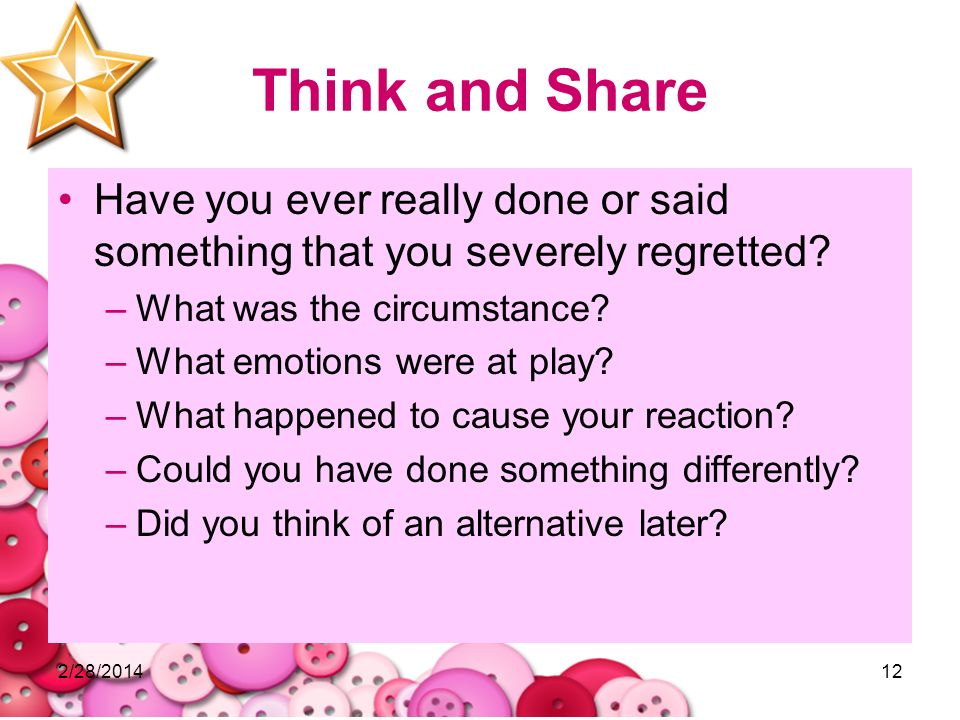 Think and Share Have you ever really done or said something that you severely regretted What was the circumstance