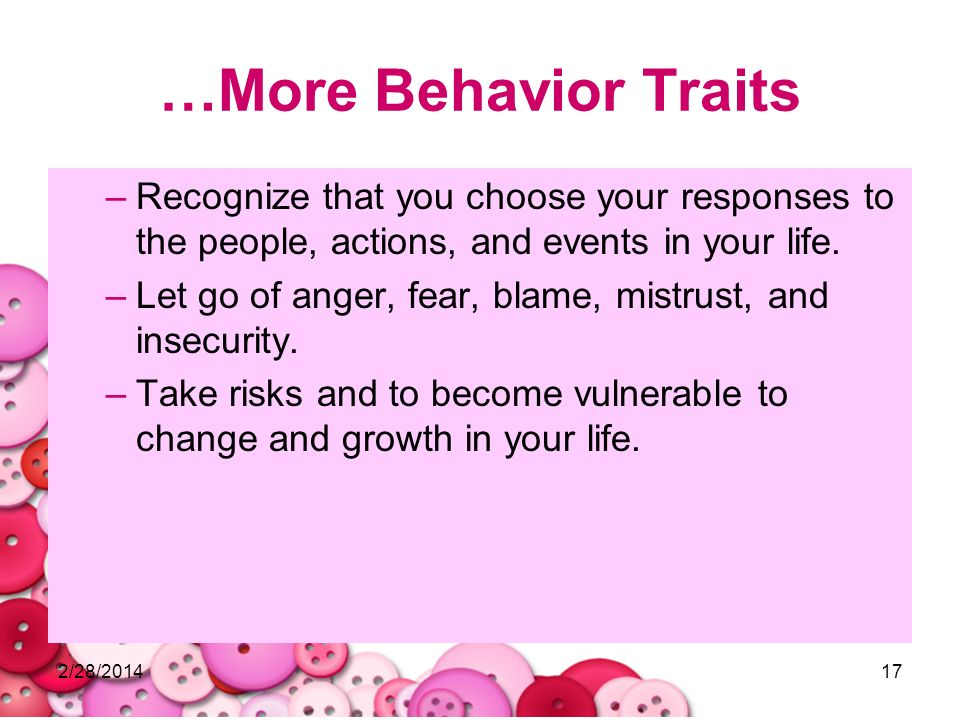 …More Behavior Traits Recognize that you choose your responses to the people, actions, and events in your life.