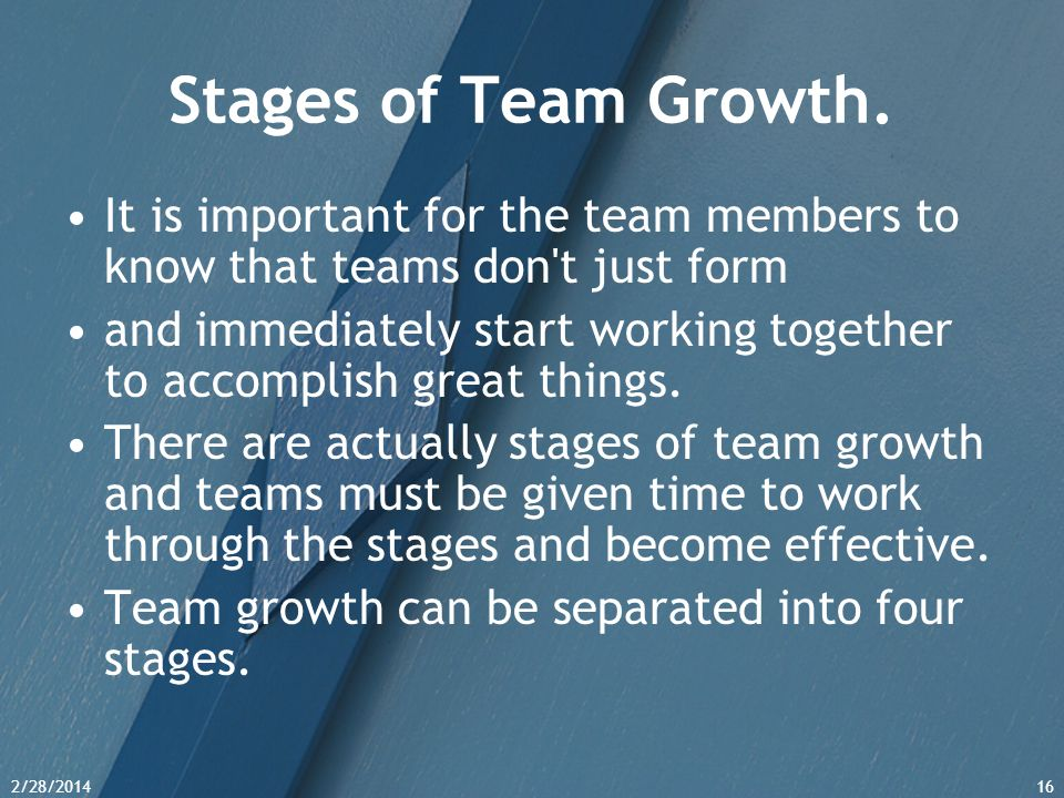 Stages of Team Growth. It is important for the team members to know that teams don t just form.