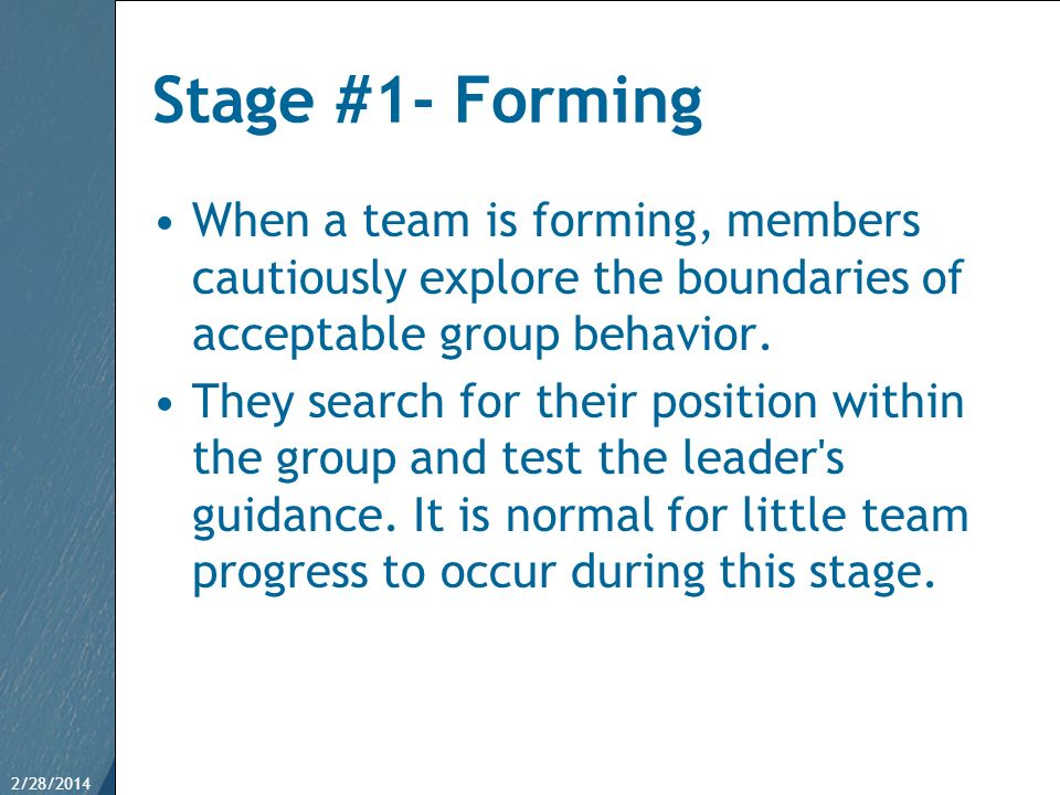 Stage #1- Forming When a team is forming, members cautiously explore the boundaries of acceptable group behavior.