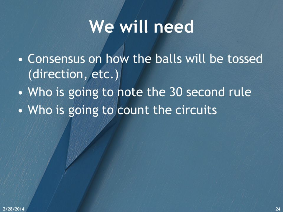 We will need Consensus on how the balls will be tossed (direction, etc.) Who is going to note the 30 second rule.