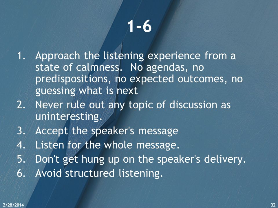 1-6 Approach the listening experience from a state of calmness. No agendas, no predispositions, no expected outcomes, no guessing what is next.