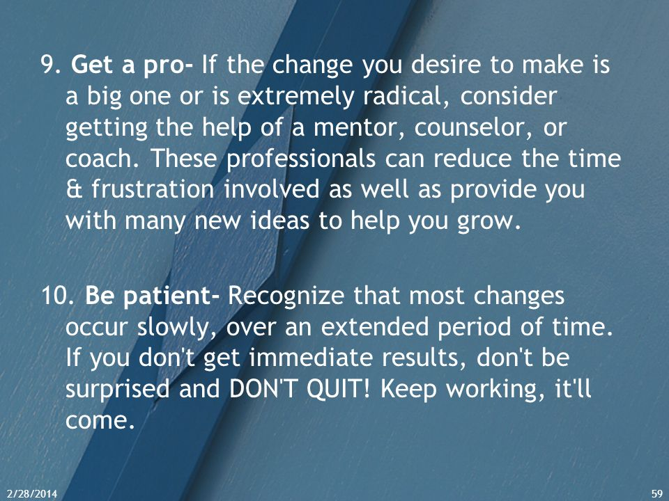 9. Get a pro- If the change you desire to make is a big one or is extremely radical, consider getting the help of a mentor, counselor, or coach. These professionals can reduce the time & frustration involved as well as provide you with many new ideas to help you grow.