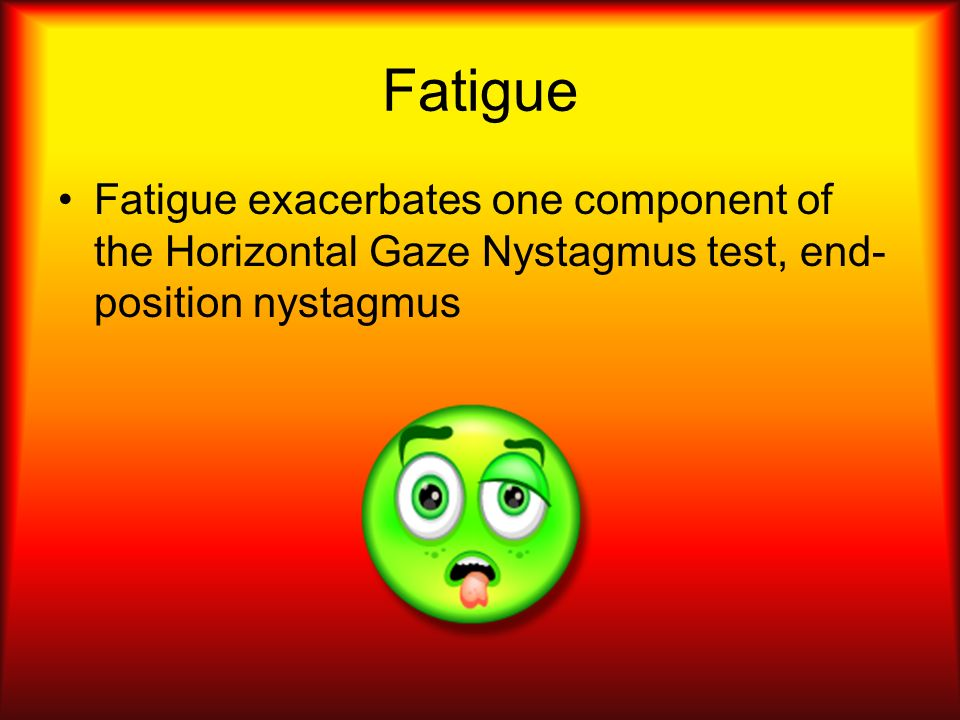 Fatigue Fatigue exacerbates one component of the Horizontal Gaze Nystagmus test, end-position nystagmus.