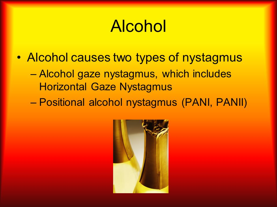 Alcohol Alcohol causes two types of nystagmus