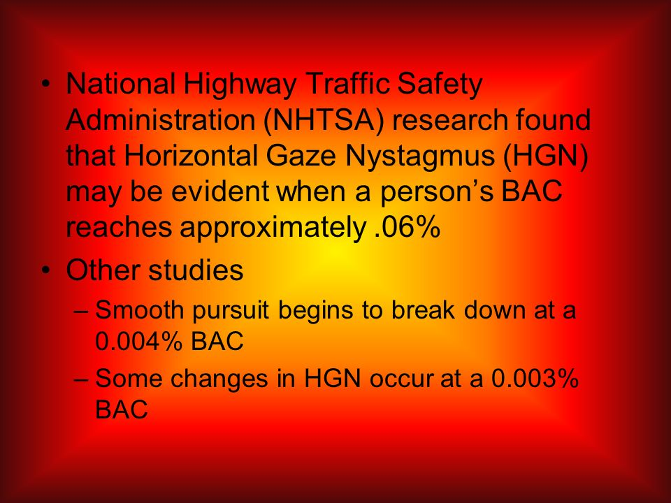 National Highway Traffic Safety Administration (NHTSA) research found that Horizontal Gaze Nystagmus (HGN) may be evident when a person's BAC reaches approximately .06%