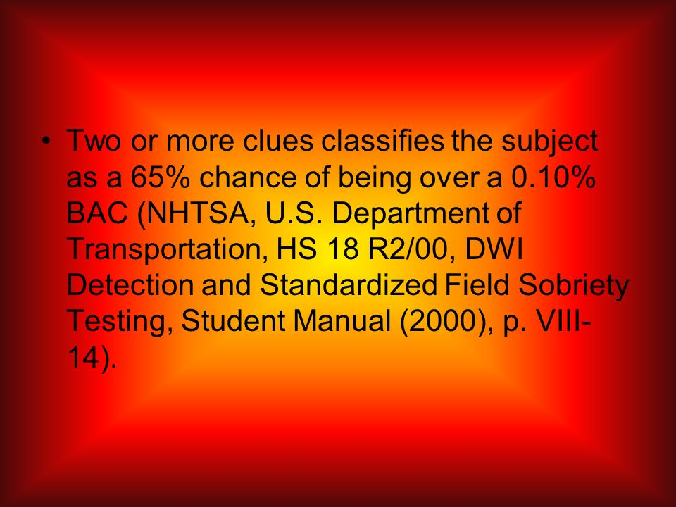 Two or more clues classifies the subject as a 65% chance of being over a 0.10% BAC (NHTSA, U.S.