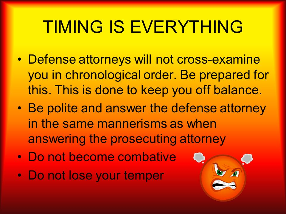TIMING IS EVERYTHING Defense attorneys will not cross-examine you in chronological order. Be prepared for this. This is done to keep you off balance.