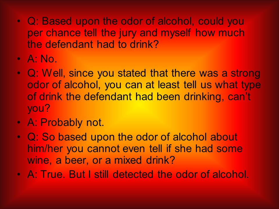 Q: Based upon the odor of alcohol, could you per chance tell the jury and myself how much the defendant had to drink