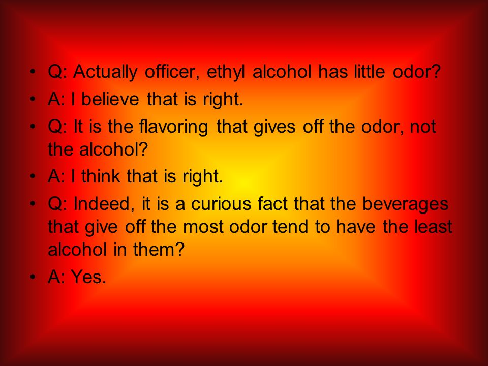 Q: Actually officer, ethyl alcohol has little odor