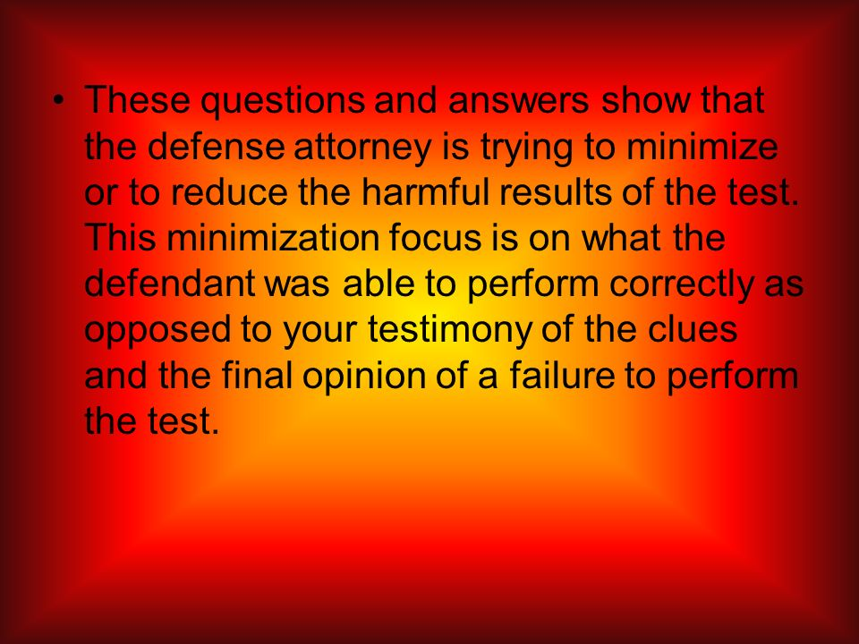 These questions and answers show that the defense attorney is trying to minimize or to reduce the harmful results of the test.