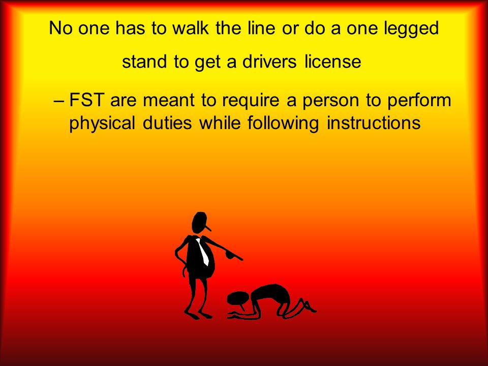 No one has to walk the line or do a one legged stand to get a drivers license