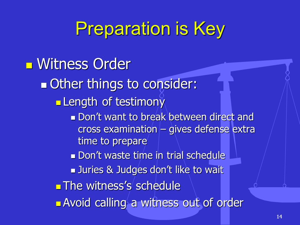 Preparation is Key Witness Order Other things to consider: