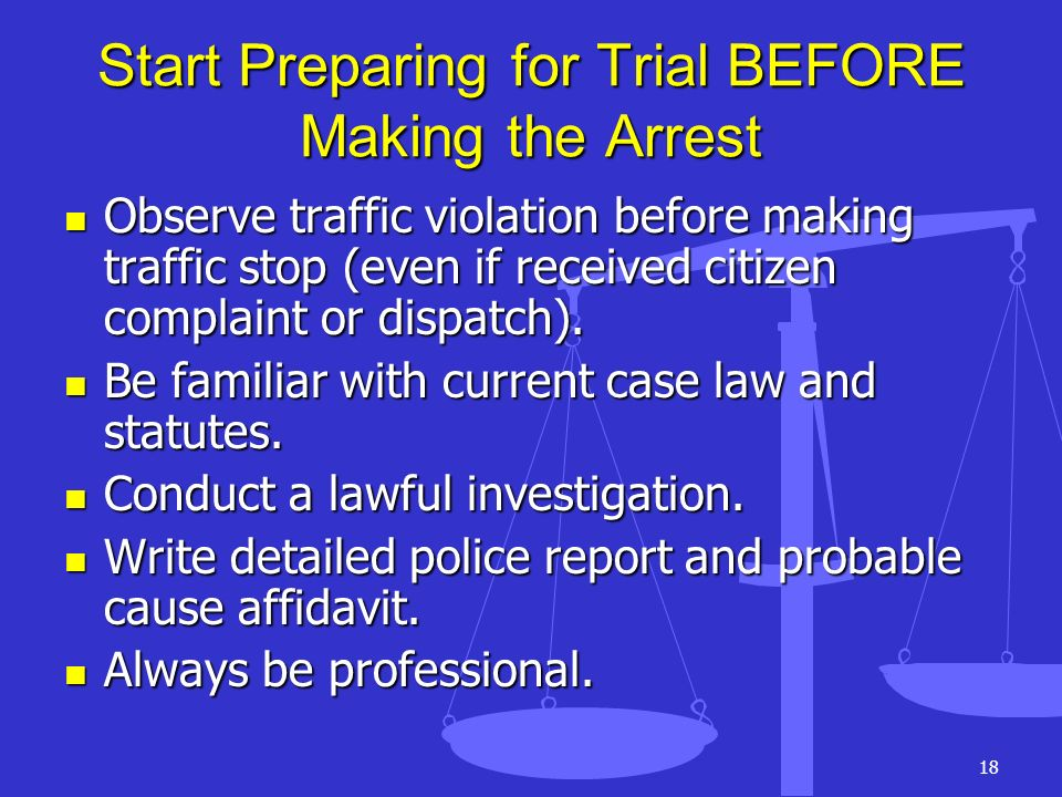 Start Preparing for Trial BEFORE Making the Arrest