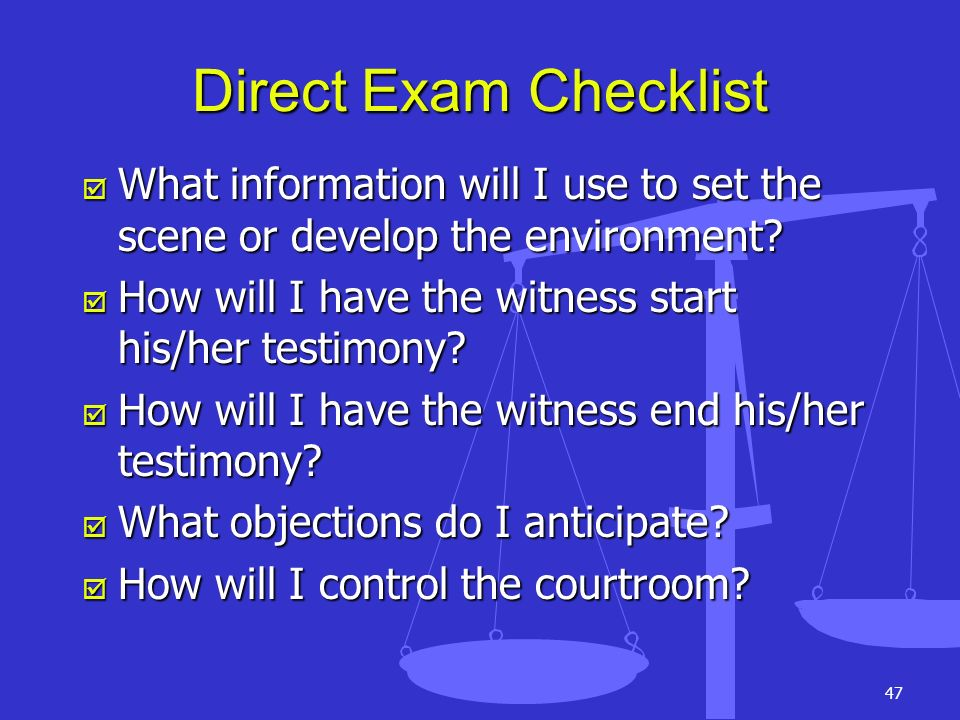 Direct Exam Checklist What information will I use to set the scene or develop the environment How will I have the witness start his/her testimony
