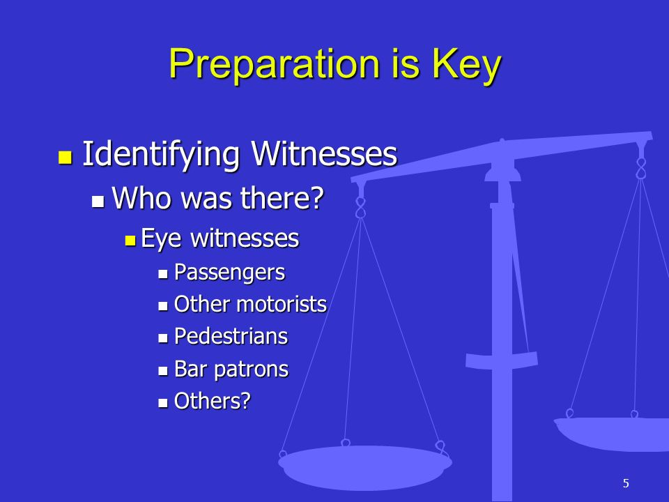 Preparation is Key Identifying Witnesses Who was there Eye witnesses