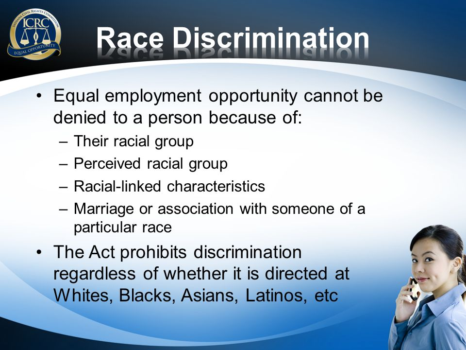 Race Discrimination Equal employment opportunity cannot be denied to a person because of: Their racial group.