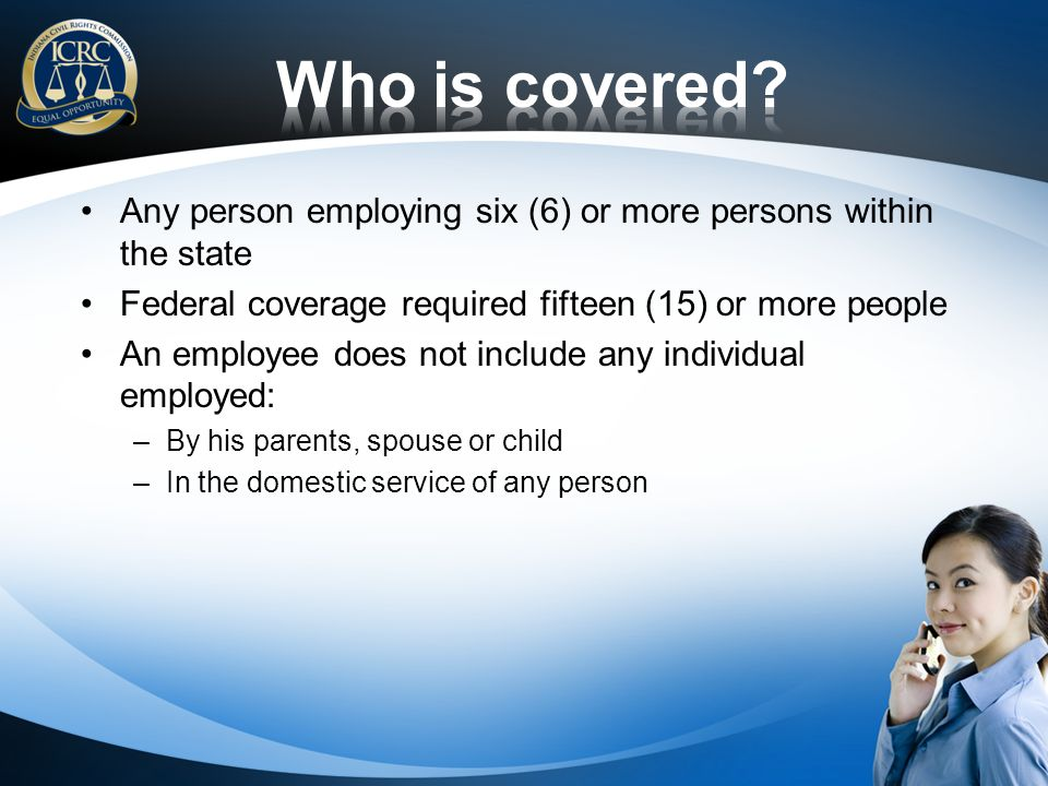 Who is covered Any person employing six (6) or more persons within the state. Federal coverage required fifteen (15) or more people.
