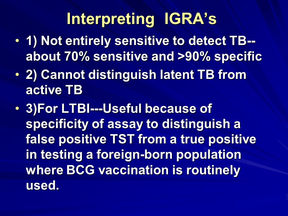 Interpreting IGRA's 1) Not entirely sensitive to detect TB--about 70% sensitive and >90% specific.