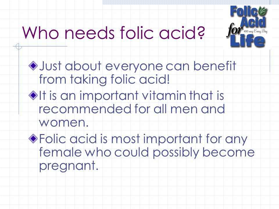 Who needs folic acid Just about everyone can benefit from taking folic acid! It is an important vitamin that is recommended for all men and women.