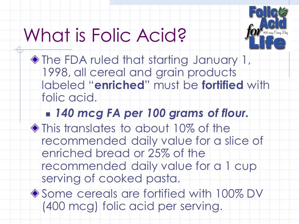 What is Folic Acid The FDA ruled that starting January 1, 1998, all cereal and grain products labeled enriched must be fortified with folic acid.