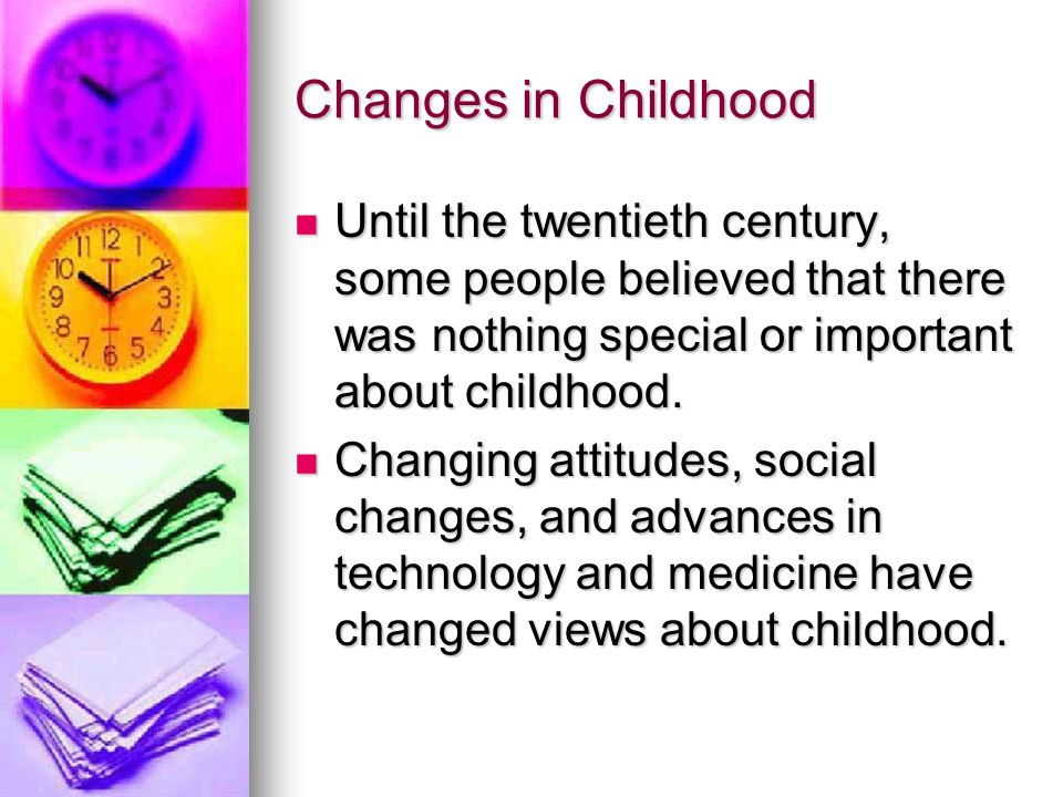 Changes in Childhood Until the twentieth century, some people believed that there was nothing special or important about childhood.