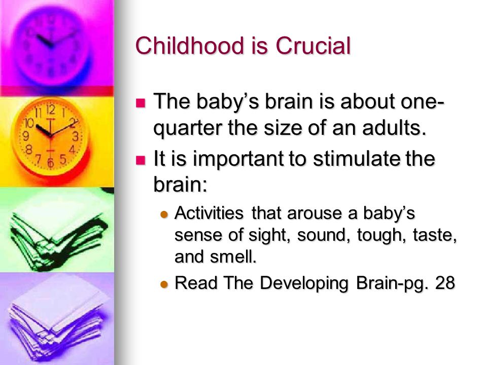 Childhood is Crucial The baby's brain is about one-quarter the size of an adults. It is important to stimulate the brain: