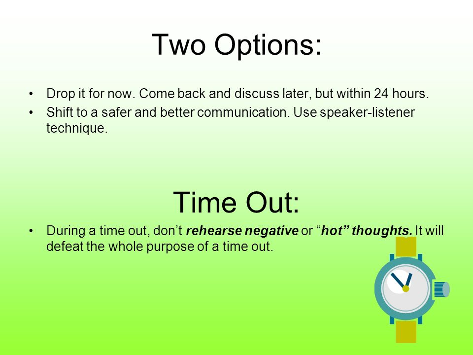 Two Options: Drop it for now. Come back and discuss later, but within 24 hours.