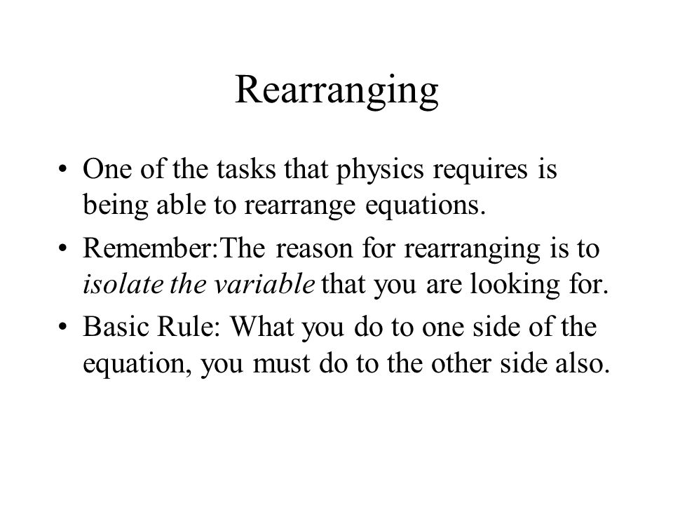 Rearranging One of the tasks that physics requires is being able to rearrange equations.