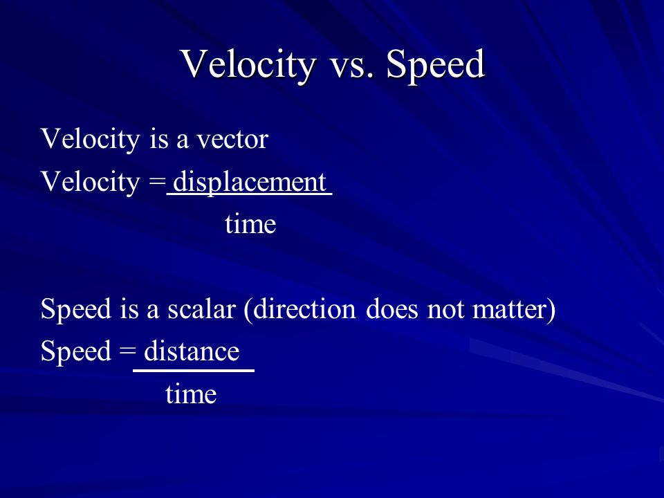 Velocity vs. Speed Velocity is a vector Velocity = displacement time