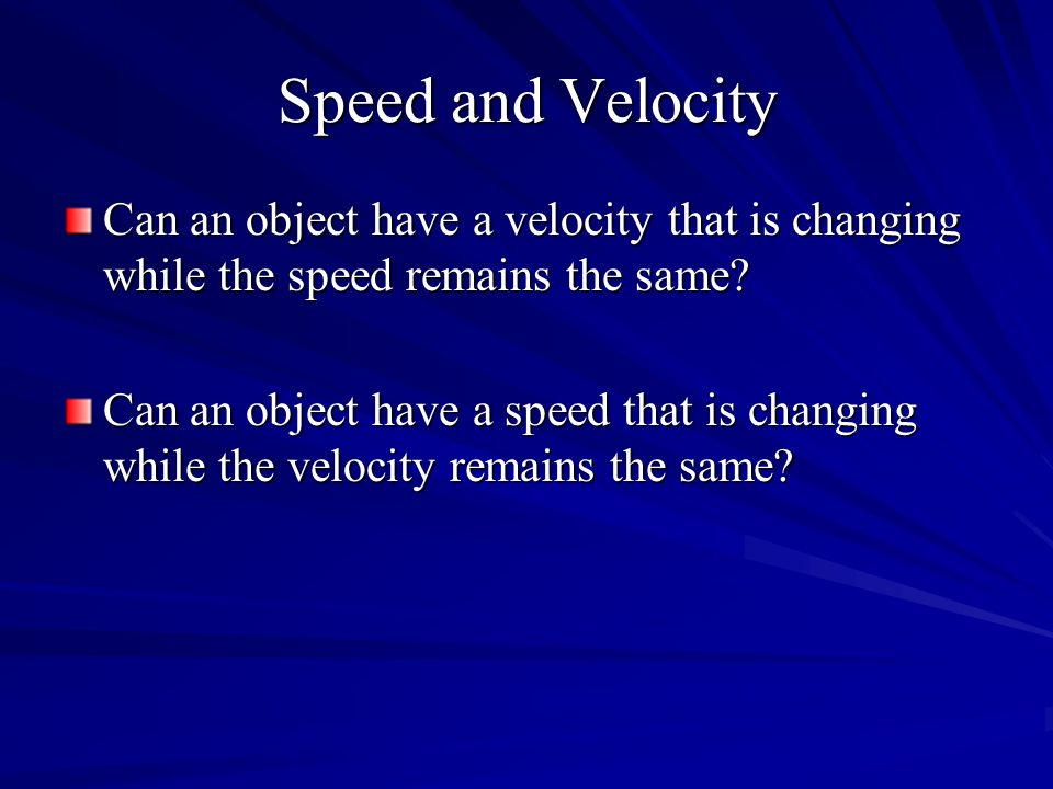 Speed and Velocity Can an object have a velocity that is changing while the speed remains the same