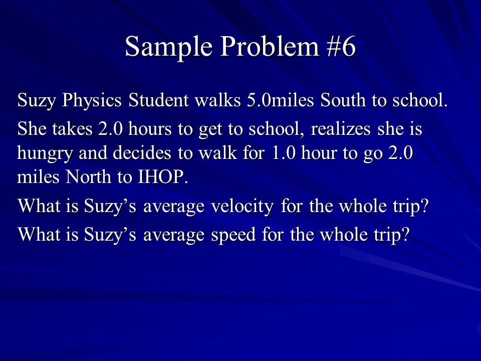 Sample Problem #6 Suzy Physics Student walks 5.0miles South to school.