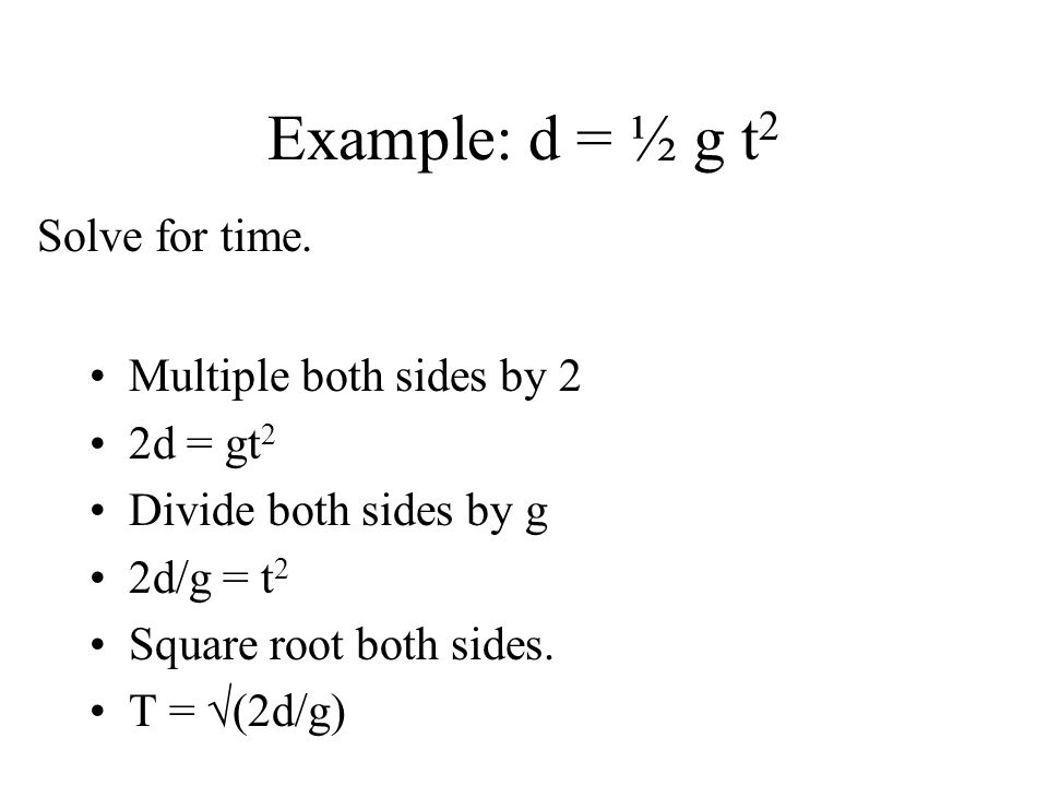 Example: d = ½ g t2 Solve for time. Multiple both sides by 2 2d = gt2