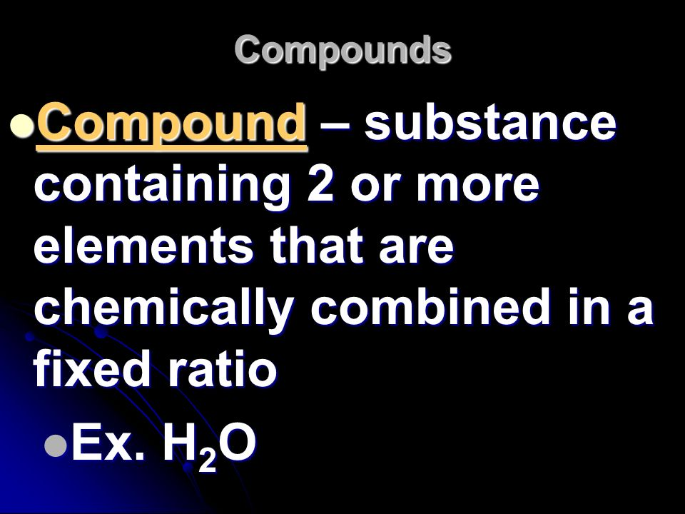 Compounds Compound – substance containing 2 or more elements that are chemically combined in a fixed ratio.