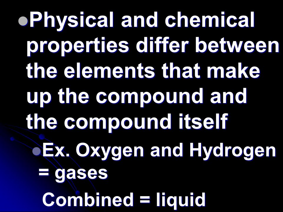 Physical and chemical properties differ between the elements that make up the compound and the compound itself