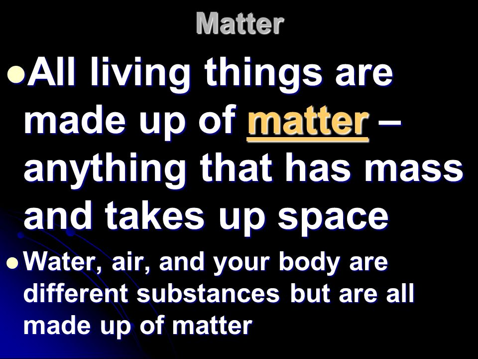 Matter All living things are made up of matter – anything that has mass and takes up space.
