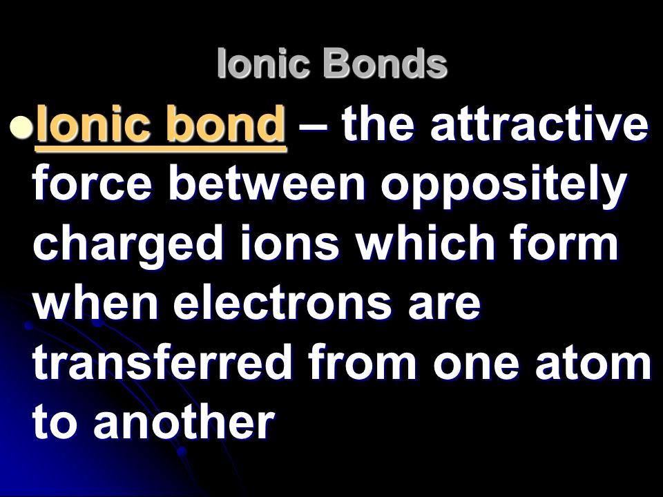 Ionic Bonds Ionic bond – the attractive force between oppositely charged ions which form when electrons are transferred from one atom to another.