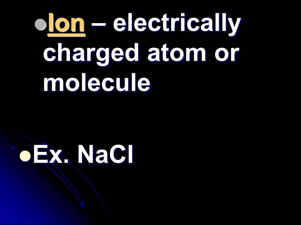 Ion – electrically charged atom or molecule