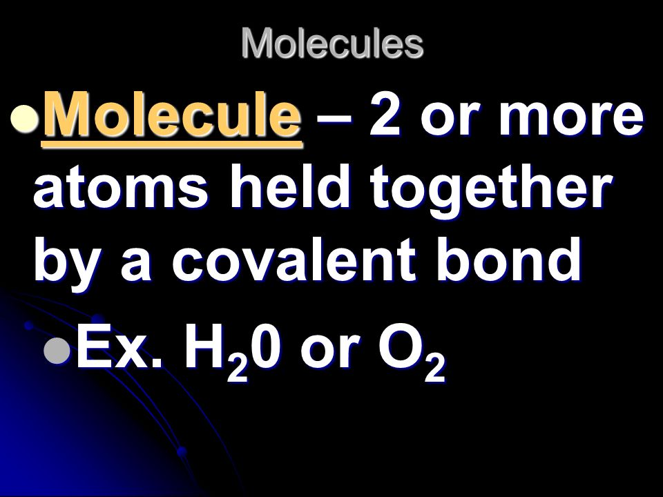 Molecule – 2 or more atoms held together by a covalent bond