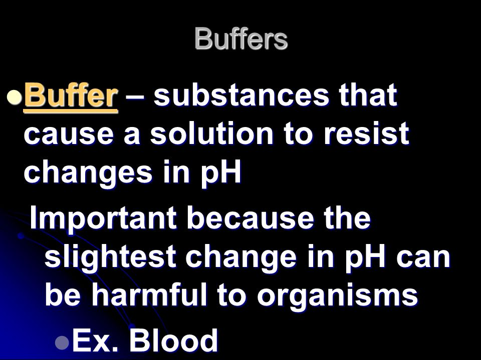 Buffer – substances that cause a solution to resist changes in pH