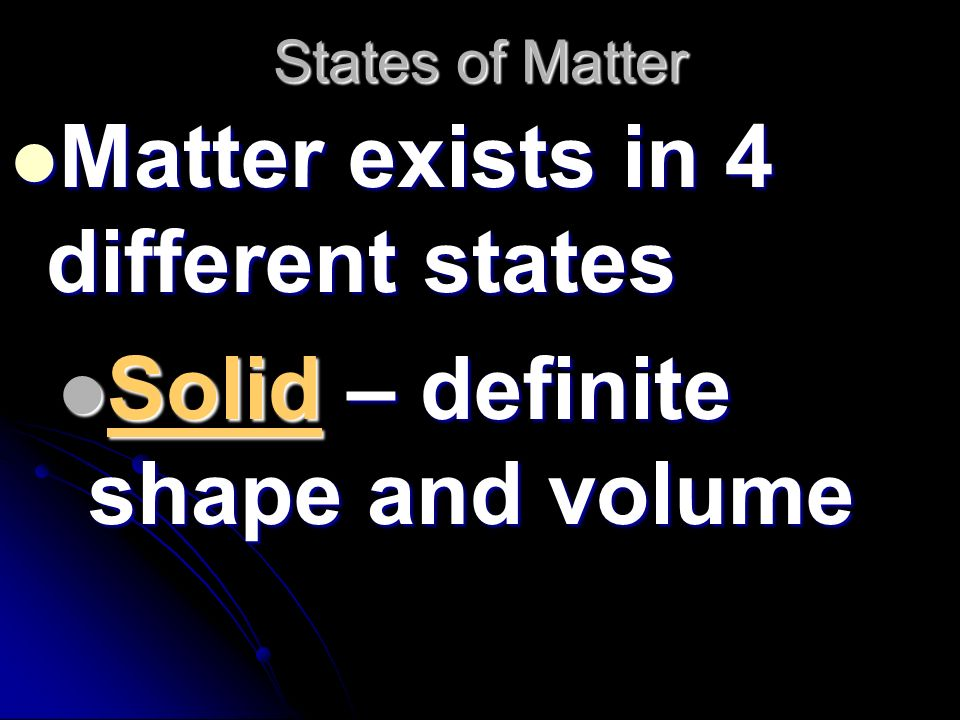 Matter exists in 4 different states Solid – definite shape and volume