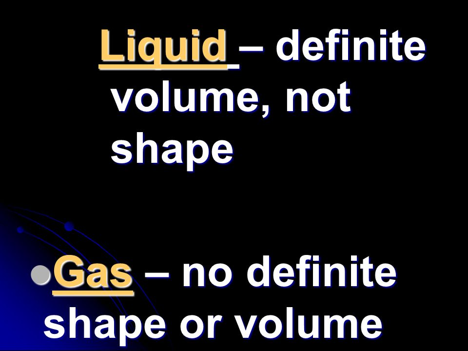 Liquid – definite volume, not shape