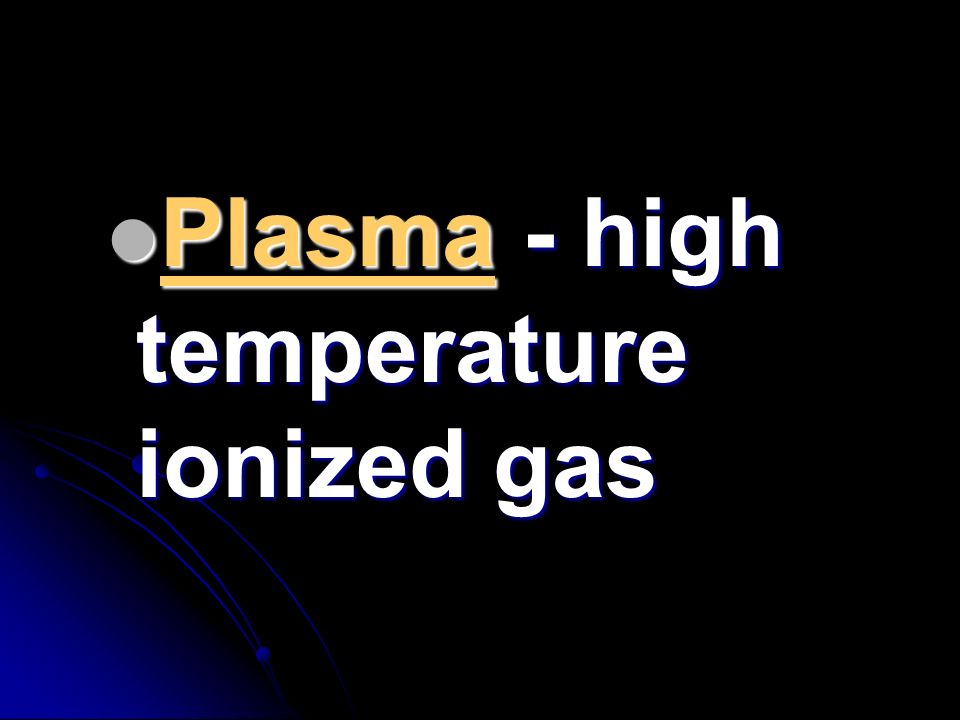 Plasma - high temperature ionized gas