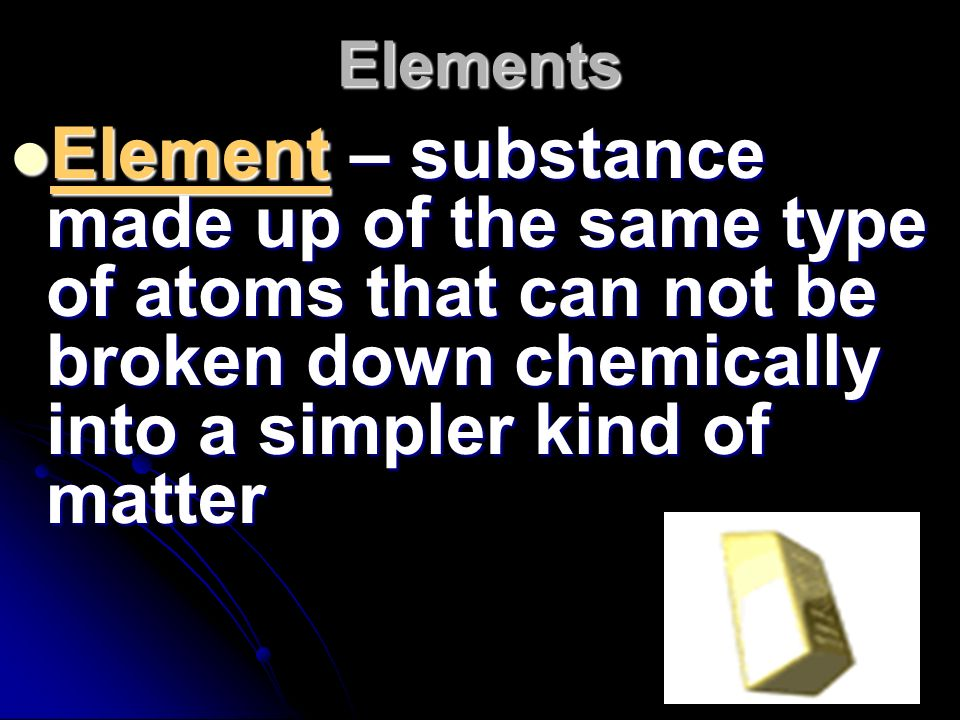 Elements Element – substance made up of the same type of atoms that can not be broken down chemically into a simpler kind of matter.