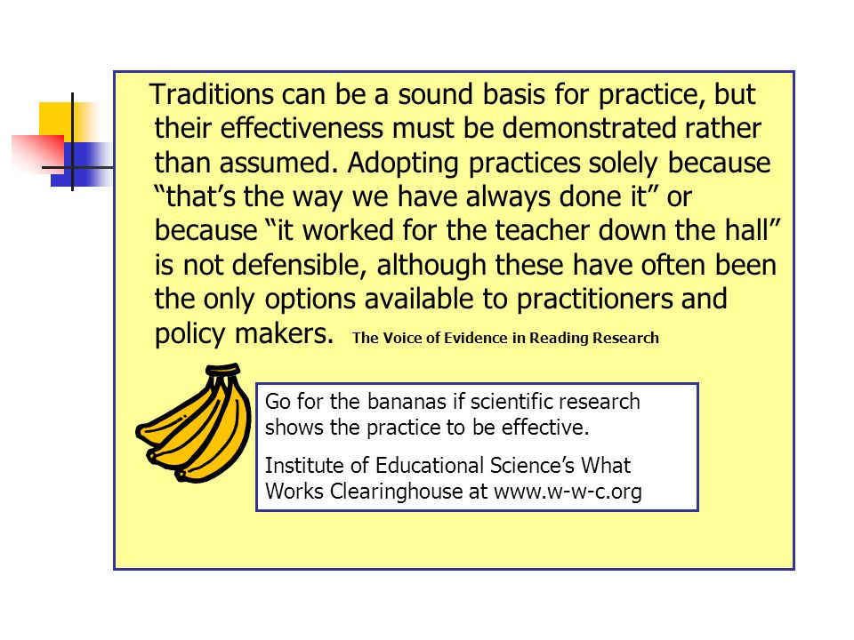 Traditions can be a sound basis for practice, but their effectiveness must be demonstrated rather than assumed. Adopting practices solely because that's the way we have always done it or because it worked for the teacher down the hall is not defensible, although these have often been the only options available to practitioners and policy makers. The Voice of Evidence in Reading Research