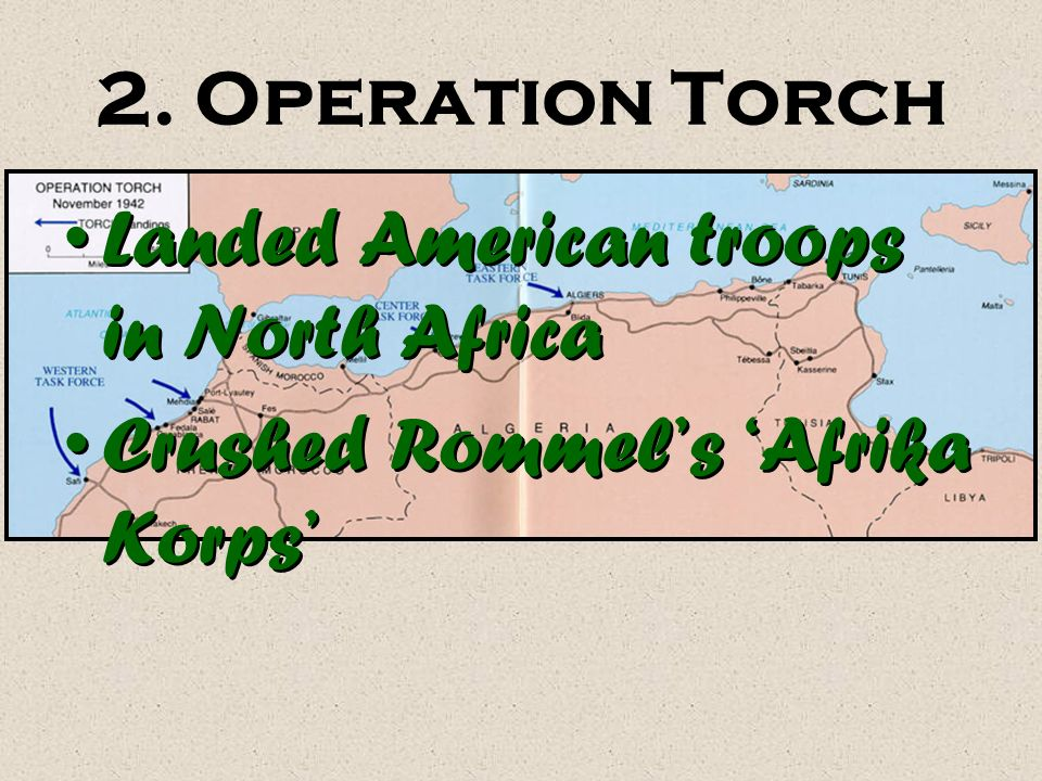 2. Operation Torch Landed American troops in North Africa Crushed Rommel's 'Afrika Korps'