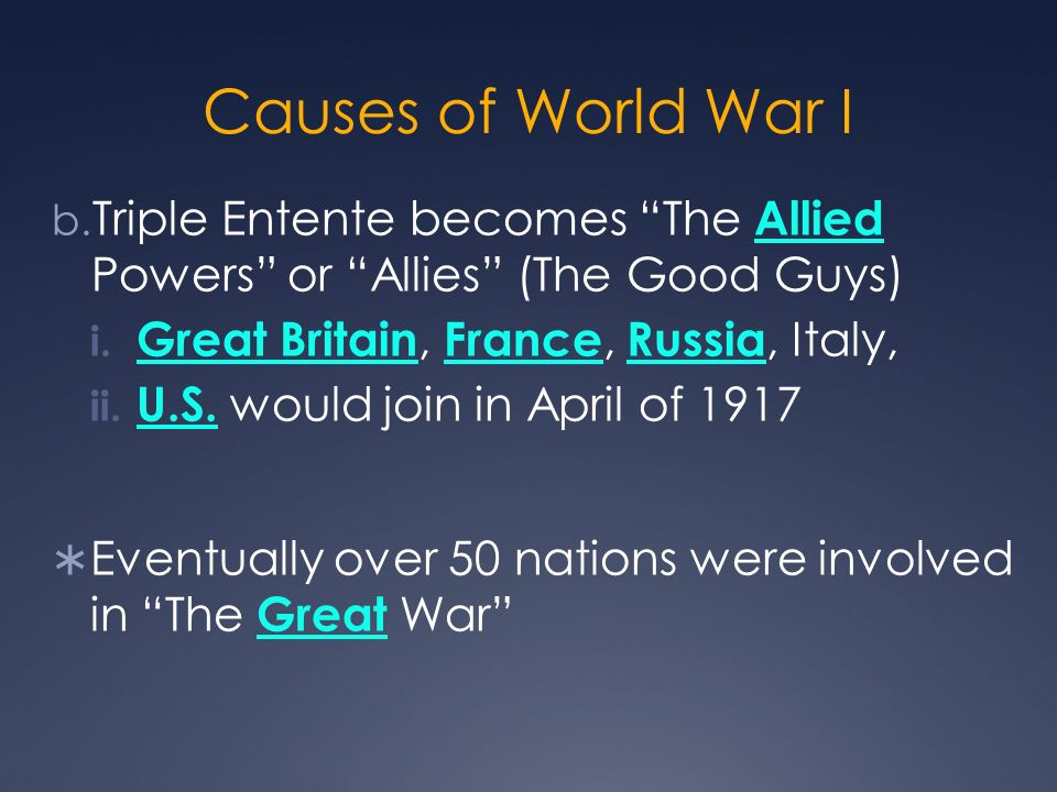 Causes of World War I Triple Entente becomes The Allied Powers or Allies (The Good Guys) Great Britain, France, Russia, Italy,