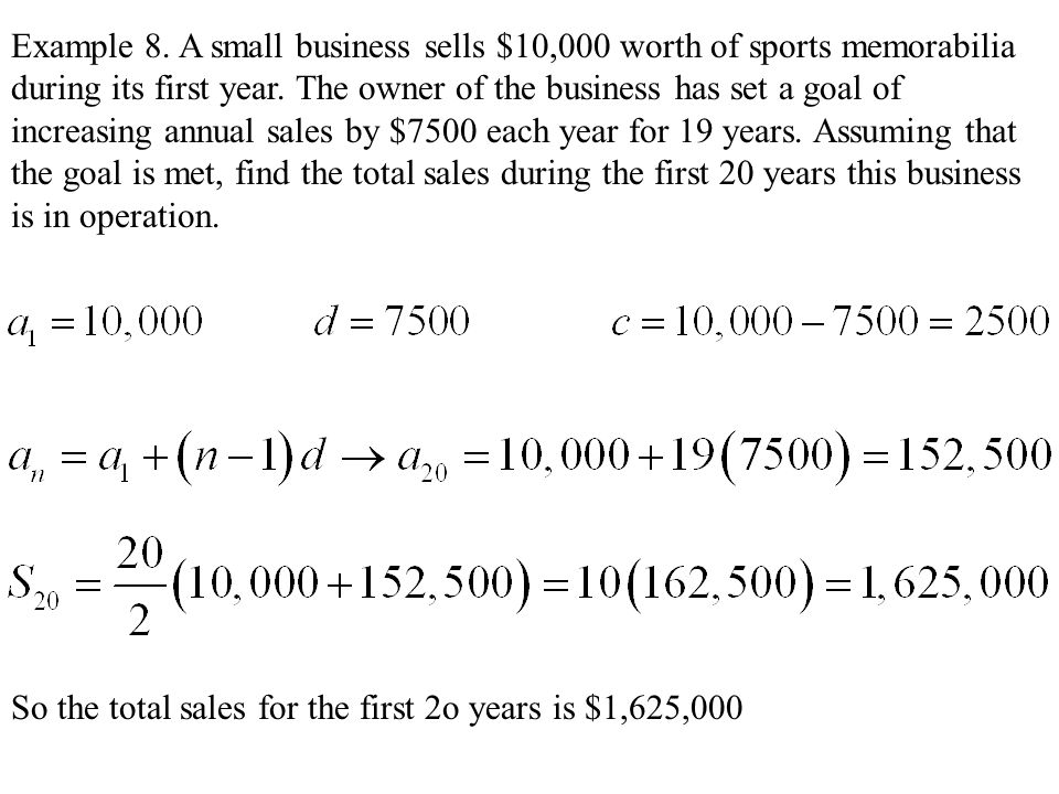 Example 8. A small business sells $10,000 worth of sports memorabilia during its first year. The owner of the business has set a goal of increasing annual sales by $7500 each year for 19 years. Assuming that the goal is met, find the total sales during the first 20 years this business is in operation.